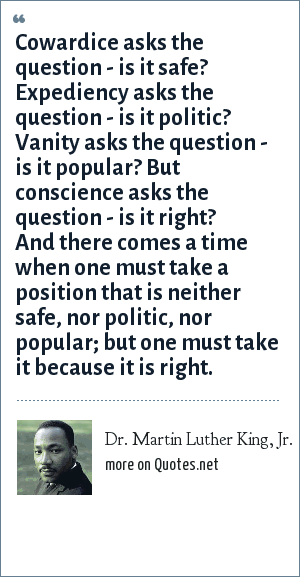 Dr. Martin Luther King, Jr.: Cowardice asks the question - is it safe? Expediency asks the question - is it politic? Vanity asks the question - is it popular? But conscience asks the question - is it right? And there comes a time when one must take a position that is neither safe, nor politic, nor popular; but one must take it because it is right.