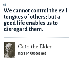 Cato the Elder: We cannot control the evil tongues of others; but a good life enables us to disregard them.