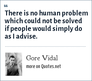 Gore Vidal: There is no human problem which could not be solved if people would simply do as I advise.