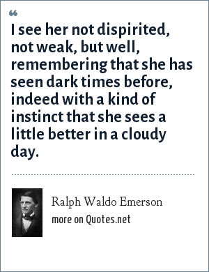 Ralph Waldo Emerson: I see her not dispirited, not weak, but well, remembering that she has seen dark times before, indeed with a kind of instinct that she sees a little better in a cloudy day.