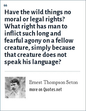 Ernest Thompson Seton: Have the wild things no moral or legal rights? What right has man to inflict such long and fearful agony on a fellow creature, simply because that creature does not speak his language?