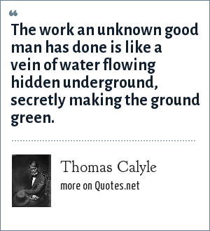 Thomas Calyle: The work an unknown good man has done is like a vein of water flowing hidden underground, secretly making the ground green.
