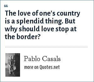 Pablo Casals: The love of one's country is a splendid thing. But why should love stop at the border?