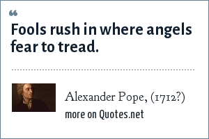 Alexander Pope, (1712?): Fools rush in where angels fear to tread.