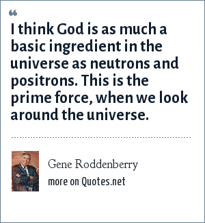 Gene Roddenberry: I think God is as much a basic ingredient in the universe as neutrons and positrons. This is the prime force, when we look around the universe.