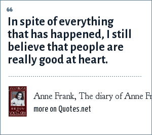 Anne Frank, The diary of Anne Frank: In spite of everything that has happened, I still believe that people are really good at heart.