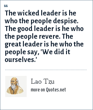 Lao Tzu: The wicked leader is he who the people despise. The good leader is he who the people revere. The great leader is he who the people say, 'We did it ourselves.'