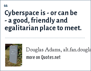 Douglas Adams, alt.fan.douglas-adams, 1 Dec 1993: Cyberspace is - or can be - a good, friendly and egalitarian place to meet.