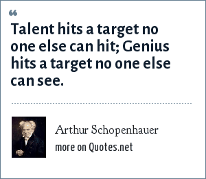 Arthur Schopenhauer: Talent hits a target no one else can hit; Genius hits a target no one else can see.