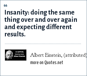 Albert Einstein, (attributed): Insanity: doing the same thing over and over again and expecting different results.