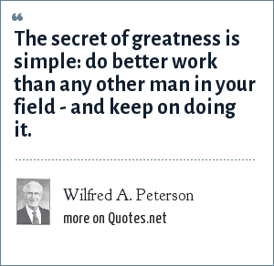Wilfred A. Peterson: The secret of greatness is simple: do better work than any other man in your field - and keep on doing it.