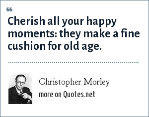Christopher Morley: Cherish all your happy moments: they make a fine cushion for old age.