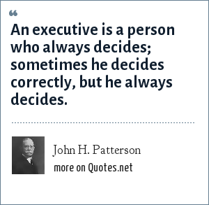 John H. Patterson: An executive is a person who always decides; sometimes he decides correctly, but he always decides.