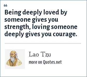 Lao Tzu: Being deeply loved by someone gives you strength loving someone deeply gives you courage.