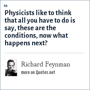 Richard Feynman: Physicists like to think that all you have to do is say, these are the conditions, now what happens next?