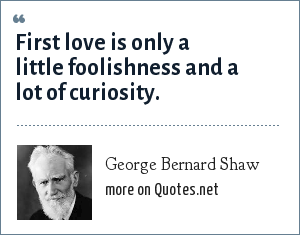 George Bernard Shaw: First love is only a little foolishness and a lot of curiosity.