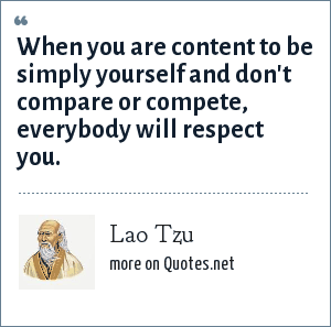 Lao Tzu: When you are content to be simply yourself and don't compare or compete, everybody will respect you.