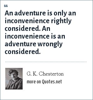 G. K. Chesterton: An adventure is only an inconvenience rightly considered. An inconvenience is an adventure wrongly considered.