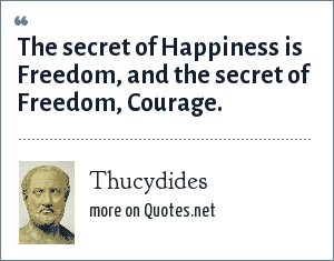 Thucydides: The secret of Happiness is Freedom, and the secret of Freedom, Courage.