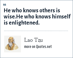 Lao Tzu: He who knows others is wise.He who knows himself is enlightened.