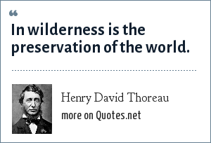 Henry David Thoreau: In wilderness is the preservation of the world.