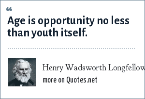Henry Wadsworth Longfellow: Age is opportunity no less than youth itself.