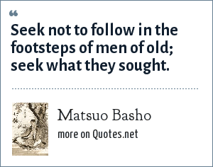 Matsuo Basho: Seek not to follow in the footsteps of men of old; seek what they sought.