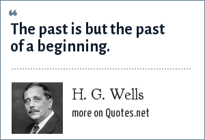 H. G. Wells: The past is but the past of a beginning.