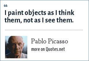 Pablo Picasso: I paint objects as I think them, not as I see them.