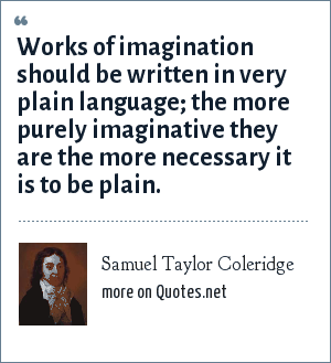 Samuel Taylor Coleridge: Works of imagination should be written in very plain language; the more purely imaginative they are the more necessary it is to be plain.