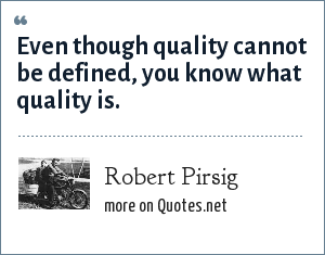 Robert Pirsig: Even though quality cannot be defined, you know what quality is.