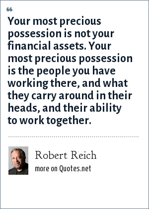 Robert Reich: Your most precious possession is not your financial assets. Your most precious possession is the people you have working there, and what they carry around in their heads, and their ability to work together.