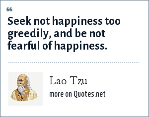Lao Tzu: Seek not happiness too greedily, and be not fearful of happiness.