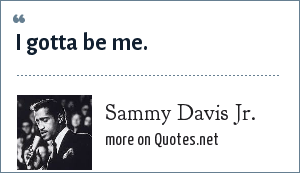 Sammy Davis Jr.: I gotta be me.