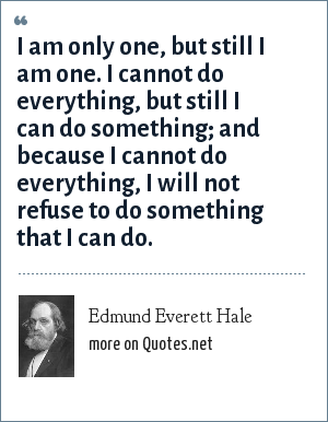 Edmund Everett Hale: I am only one, but still I am one. I cannot do everything, but still I can do something; and because I cannot do everything, I will not refuse to do something that I can do.