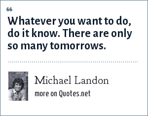 Michael Landon: Whatever you want to do, do it know. There are only so many tomorrows.