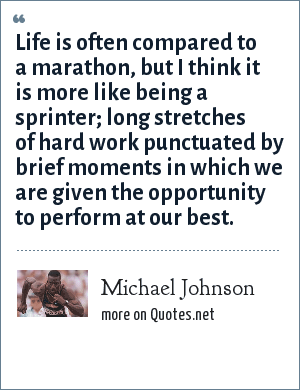 Michael Johnson: Life is often compared to a marathon, but I think it is more like being a sprinter; long stretches of hard work punctuated by brief moments in which we are given the opportunity to perform at our best.