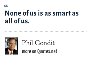 Phil Condit: None of us is as smart as all of us.