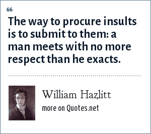William Hazlitt: The way to procure insults is to submit to them: a man meets with no more respect than he exacts.