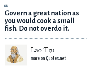 Lao Tzu: Govern a great nation as you would cook a small fish. Do not overdo it.