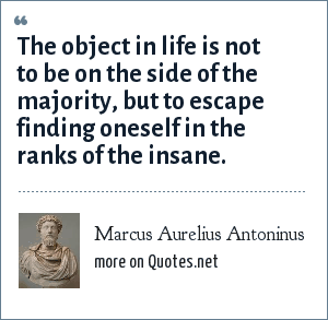 Marcus Aurelius Antoninus: The object in life is not to be on the side of the majority, but to escape finding oneself in the ranks of the insane.