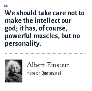 Albert Einstein: We should take care not to make the intellect our god; it has, of course, powerful muscles, but no personality.