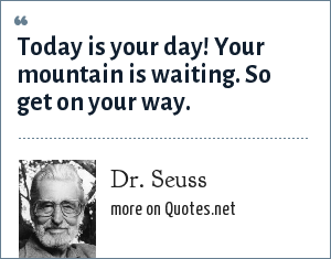 Dr. Seuss: Today is your day! Your mountain is waiting. So get on your way.