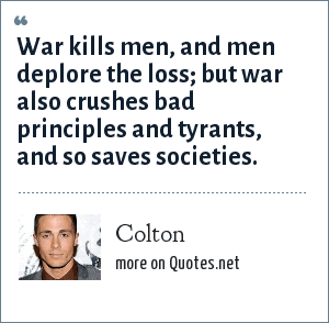 Colton: War kills men, and men deplore the loss; but war also crushes bad principles and tyrants, and so saves societies.