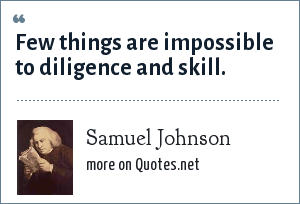 Samuel Johnson: Few things are impossible to diligence and skill.
