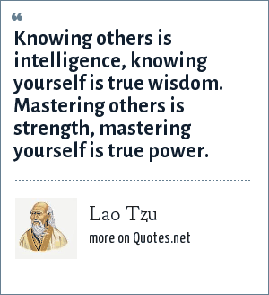 Lao Tzu: Knowing others is intelligence knowing yourself is true wisdom. Mastering others is strength, mastering yourself is true power.