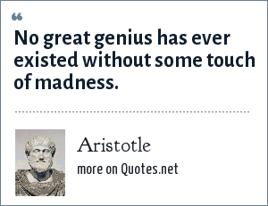Aristotle: No great genius has ever existed without some touch of madness.