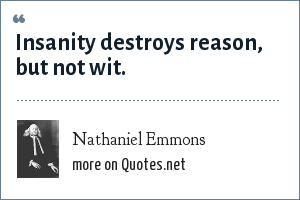 Nathaniel Emmons: Insanity destroys reason, but not wit.