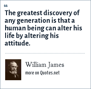 William James: The greatest discovery of any generation is that a human being can alter his life by altering his attitude.