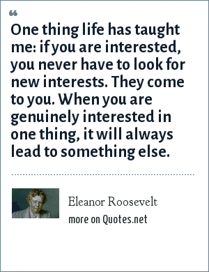 Eleanor Roosevelt: One thing life has taught me: if you are interested, you never have to look for new interests. They come to you. When you are genuinely interested in one thing, it will always lead to something else.
